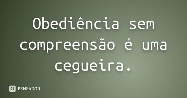 obediencia_sem_compreensao_e_uma_cegueirap